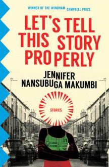 Let's Tell This Story Properly - Jennifer Nansubuga Makumbi