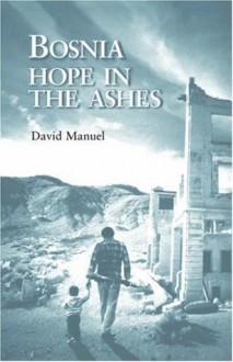 Bosnia: Hope in the Ashes - David Manuel