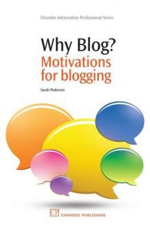 Why Blog?: Motivations for blogging - Sarah Pedersen