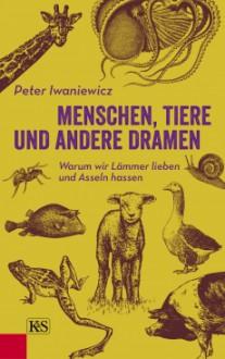 Menschen, Tiere und andere Dramen: Warum wir Lämmer lieben und Asseln hassen - Peter Iwaniewicz