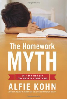 The Homework Myth: Why Our Kids Get Too Much of a Bad Thing - Alfie Kohn