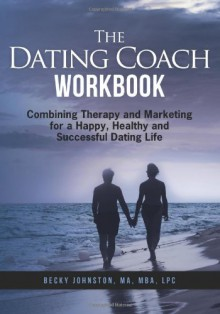 The Dating Coach Workbook: Combining Therapy and Marketing for a Happy, Healthy and Successful Dating Life - Rebecca Johnston