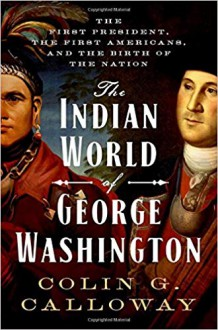The Indian World of George Washington: The First President, the First Americans, and the Birth of the Nation - Colin G. Calloway
