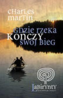 Gdzie rzeka kończy swój bieg - Charles Martin, Malinowska-Grupińska Dorota