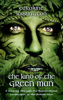 The Land of the Green Man: A Journey Through the Supernatural Landscapes of the British Isles - Carolyne Larrington