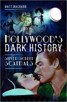 Hollywood's Dark History. Silver Screen Scandals - Matt MacNabb