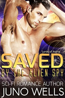 Saved by the Alien Spy: A Sci-Fi Alien Romance (Lords of Astria) - Juno Wells
