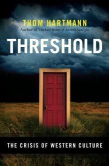 Threshold: The Crisis of Western Culture - Thom Hartmann
