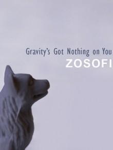 Gravity's Got Nothing on You - Zosofi