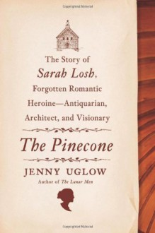 The Pinecone: The Story of Sarah Losh, Forgotten Romantic Heroine--Antiquarian, Architect, and Visionary - Jenny Uglow