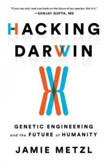 Hacking Darwin: Genetic Engineering and the Future of Humanity - Jamie Frederic Metzl
