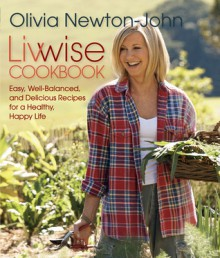 Livwise Cookbook: Easy, Well-Balanced, and Delicious Recipes for a Healthy, Happy Life - Olivia Newton-John