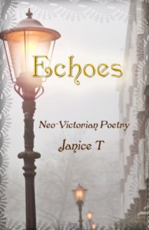 Echoes, Neo-Victorian Poetry - Janice T., Emily Thompson