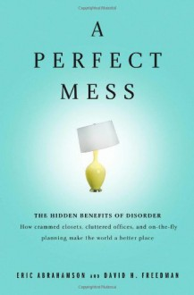A Perfect Mess: The Hidden Benefits of Disorder--How Crammed Closets, Cluttered Offices, and On-the-Fly Planning Make the World a Better Place - Eric Abrahamson, David H. Freedman