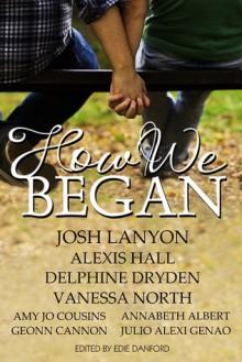 How We Began - Josh Lanyon, Alexis Hall, Delphine Dryden, Vanessa North, Amy Jo Cousins, Annabeth Albert, Geonn Cannon, Julio Alexi Genao, Edie Danford
