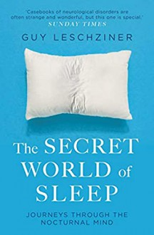 The Secret World of Sleep: Journeys Through the Nocturnal Mind - Michael A. Leschziner