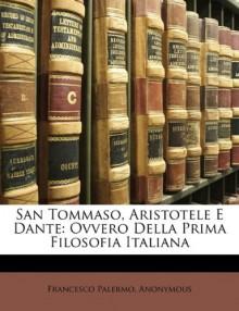 San Tommaso, Aristotele E Dante: Ovvero Della Prima Filosofia Italiana - Francesco Palermo, Anonymous