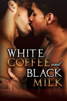 White Coffee and Black Milk, Vol. 3: Interracial Gay Erotica Sexplosion (The Best Black-and-White Swirl Factory) - Delmar Wilson, Randall Eisenhorn, Ethan Scarsdale