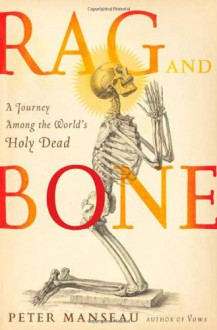 Rag and Bone; A journey Among the World's Holy Dead - Peter Manseau