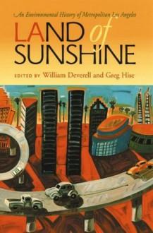 Land of Sunshine: An Environmental History of Metropolitan Los Angeles (Pittsburgh Hist Urban Environ) - William Deverell, Greg Hise