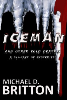 ICE MAN: and other cold deaths - a Six-Pack of Mysteries - Michael D. Britton