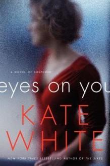 By Kate White Eyes on You: A Novel of Suspense - Kate White