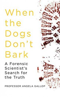 When the Dogs Don't Bark: A Forensic Scientist's Search for the Truth - Angela Gallop