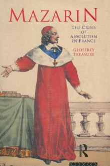 Mazarin: The Crisis Of Absolutism In France - Geoffrey Treasure