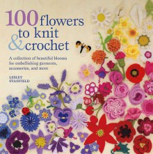 100 Flowers to Knit & Crochet: A Collection of Beautiful Blooms for Embellishing Garments, Accessories, and More - Lesley Stanfield