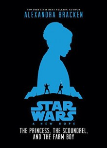Star Wars: A New Hope The Princess, the Scoundrel, and the Farm Boy (Star Wars, Episode IV) by Bracken, Alexandra (September 22, 2015) Hardcover - Alexandra Bracken