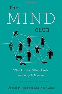 The Mind Club: Who Thinks, What Feels, and Why It Matters - Kurt Gray, Daniel M. Wegner