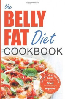 The Belly Fat Diet Cookbook: 105 Easy and Delicious Recipes to Lose Your Belly, Shed Excess Weight, Improve Health - John Chatham