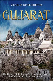 Gujarat: The History of the Indian State from the Ancient Indus Valley Civilization to Today - Charles River Editors