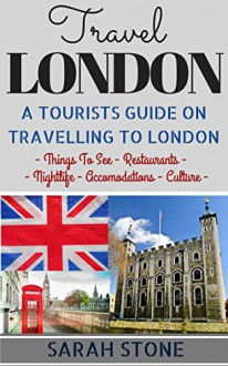 Travel: London: A Tourist's Guide on Travelling to London; Find the Best Places to See, Things to Do, Nightlife, Restaurants and Accomodations! (Travel Guide, Travel on a Budget, London Travel) - Sarah Stone, London England
