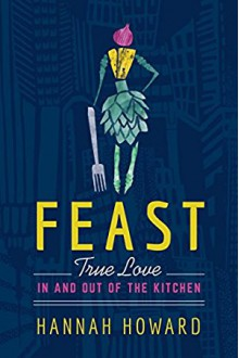 Feast: True Love in and out of the Kitchen - Hannah Howard