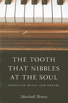 The Tooth That Nibbles at the Soul: Essays on Music and Poetry - Marshall Brown