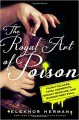 The Royal Art of Poison: Filthy Palaces, Fatal Cosmetics, Deadly Medicine, and Murder Most Foul - Eleanor Herman