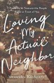 Loving My Actual Neighbor: 7 Practices to Treasure the People Right in Front of You - Alexandra Kuykendall