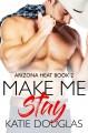 Make Me Stay (Arizona Heat #2) - Katie Douglas