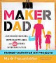Maker Dad: Lunch Box Guitars, Antigravity Jars, and 22 Other Incredibly Cool Father-Daughter DIY Projects - Mark Frauenfelder