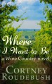 Where I Want to Be (Wine Country Series) - Cortney Roudebush