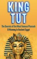 King Tut: The Secrets of the Most Famous Pharaoh & Mummy in Ancient Egypt - Timothy Bauer