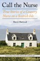 Call the Nurse: True Stories of a Country Nurse on a Scottish Isle - Mary J. Macleod, Claire MacDonald Of MacDonald