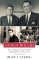 Launching LBJ: How a Kennedy Insider Helped Define Johnson's Presidency - Helen O'Donnell