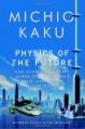 Physics of the Future: How Science Will Shape Human Destiny and Our Daily Lives by the Year 2100 - Michio Kaku