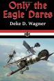 """Only the Eagle Dares: A novel of the Imperial German Air Service (""""Eagle Series"""") (Volume 2) - Mr. Deke D Wagner"""