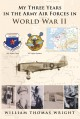 My Three Years in the Army Air Forces in World War II - William Thomas Wright