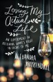 Loving My Actual Life: An Experiment in Relishing What's Right in Front of Me - Alexandra Kuykendall