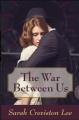 The War Between Us - Sarah Creviston Lee