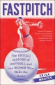 Fastpitch: The Untold History of Softball and the Women Who Made the Game - Erica Westly